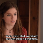 Yeah,well, I shut everybody out. Don't take it personally.
