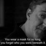 You wear a mask for so long. you forget who you were beneath it.