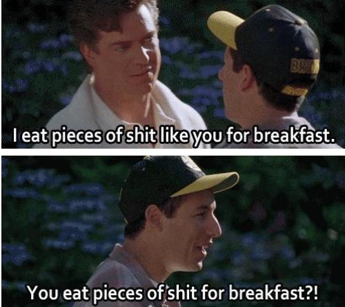 You eat pieces of shit for breakfast – quotes
