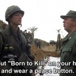 "You put "" Born to Kill"" on your helmet and wear a peace button. Is that some kind of sick joke?"