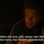 Rather than love, than money, than faith, than fame, than fairness, give me truth.