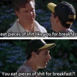 You eat pieces of shit for breakfast