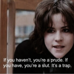 If you haven't,you're a prude. If you have, you're a slut. It's a trap.