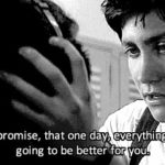 I promise that one day, everything's gonna be better for you.