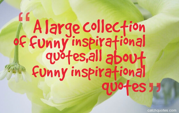 A large collection of funny inspirational quotes,all about funny inspirational quotes