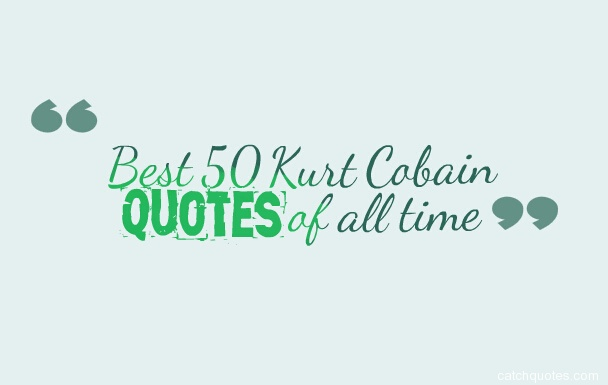 Best 50 Kurt Cobain quotes of all time