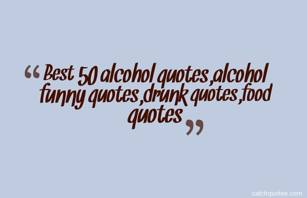 Best 50 alcohol quotes,alcohol funny quotes,drunk quotes,food quotes