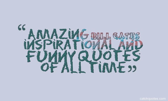 "Amazing bill gates inspirational and funny quotes of all time ""Your most unhappy customers are your greatest source of learning. "" ― Bill Gates quotes ""You will NOT make $60,000 a year right out of high school. You won't be a vice-president with a car phone until you earn both. "" ― Bill Gates quotes ""You see, antiquated ideas of kindness and generosity are simply bugs that must be programmed out of our world. And these cold, unfeeling machines show us the way. ""– Bill Gates quotes ""Who decides what's in Windows? The customers who buy it. "" - Bill Gates quotes ""Whether it's Google or Apple or free software, we've got some fantastic competitors and it keeps us on our toes. "" ― Bill Gates quotes ""Whether I'm at the office, at home, or on the road, I always have a stack of books I'm looking forward to reading. ""– Bill Gates quotes ""When you want to do your homework, fill out your tax return, or see all the choices for a trip you want to take, you need a full-size screen. ""― Bill Gates quotes ""When you have money in hand,only you forget who are you .But when you do not have any money in your hand,the whole world forget who you are.It's life. "" ― Bill Gates quotes ""When the PC was launched, people knew it was important. "" ― Bill Gates quotes ""Well, Steve [Jobs]… I think it's more like we both had this rich neighbour named Xerox and I broke into his house to steal the TV set and found out that you had already stolen it. "" ― Bill Gates quotes ""We've got to put a lot of money into changing behavior. "" - Bill Gates quotes ""We're responsible for the creation of the PC industry. The whole idea of compatible machines and lots of software.. that's something we brought to computing. And so it's a responsibility for us to make sure that things like security don't get in the way of that dream. ""― Bill Gates quotes ""We make the future sustainable when we invest in the poor, not when we insist on their suffering. "" – Bill Gates quotes ""We are not even close to finishing the basic dream of what the PC can be. "" ― Bill Gates quotes ""We always overestimate the change that will occur in the next two years and underestimate the change that will occur in the next ten. Don't let yourself be lulled into inaction. "" – Bill Gates quotes ""We all need people who will give us feedback. That's how we improve. ""- Bill Gates quotes ""Until we're educating every kid in a fantastic way, until ever inner city is cleaned up, there is no shortage of things to do. "" - Bill Gates quotes ""To win big, you sometimes have to take big risks. "" - Bill Gates quotes ""To create a new standard, it takes something that's not just a little bit different; it takes something that's really new and really captures people's imagination — and the Macintosh, of all the machines I've ever seen, is the only one that meets that standard. ""― Bill Gates quotes ""This is a fantastic time to be entering the business world, because business is going to change more in the next 10 years than it has in the last 50. "" ― Bill Gates quotes ""There's only one trick in software, and that is using a piece of software that's already been written. "" ― Bill Gates quotes ""There's no magic line between an application and an operating system that some bureaucrat in Washington should draw. It's like saying that as of 1932, cars didn't have radios in them, so they should never have radios in them. "" ― Bill Gates quotes ""There is a certain responsibility that accrued to me when I got to this unexpected position. "" - Bill Gates quotes ""The world won't care about your self-esteem. The world will expect you to accomplish something BEFORE you feel good about yourself. "" ― Bill Gates quotes ""The world today has 6.8 billion people. That's heading up to about nine billion. Now if we do a really great job on new vaccines, health care & reproductive health services, we could LOWER that by perhaps 10 or 15 percent. "" ― Bill Gates quotes ""The way to be successful in the software world is to come up with breakthrough software, and so whether it's Microsoft Office or Windows, its pushing that forward. New ideas, surprising the marketplace, so good engineering and good business are one in the same. "" – Bill Gates quotes ""The vision is really about empowering workers giving them all the information about what's going on so they can do a lot more than they've done in the past. "" ― Bill Gates quotes ""The most amazing philanthropists are people who are actually making a significant sacrifice. "" - Bill Gates quotes ""The Internet will help achieve friction free capitalism by putting buyer and seller in direct contact and providing more information to both about each other. "" ― Bill Gates quotes ""The Internet is becoming the town square for the global village of tomorrow. ""― Bill Gates quotes ""The great thing about a computer notebook is that no matter how much you stuff into it, it doesn't get bigger or heavier. "" ― Bill Gates quotes ""The general idea of the rich helping the poor, I think, is important. ""- Bill Gates quotes ""The first rule of any technology used in a business is that automation applied to an efficient operation will magnify the efficiency. The second is that automation applied to an inefficient operation will magnify the inefficiency. ""― Bill Gates quotes ""The best way to prepare [to be a programmer] is to write programs, and to study great programs that other people have written. In my case, I went to the garbage cans at the Computer Science Center and fished out listings of their operating system. ""― Bill Gates quotes ""The best teacher is very interactive. "" – Bill Gates quotes ""The advance of technology is based on making it fit in so that you don't really even notice it, so it's part of everyday life. "" ― Bill Gates quotes ""Television is not real life. In real life people actually have to leave the coffee shop and go to jobs. "" - Bill Gates quotes ""Technology is just a tool. In terms of getting the kids working together and motivating them, the teacher is the most important. "" ― Bill Gates quotes ""Succes is a lousy teacher. It makes smart people think they can't lose. "" ― Bill Gates quotes ""Powerful women are either sexually voracious rulers like Catherine the Great or Elizabeth I, or treacherous bitches like Cleopatra or Helen of Troy "" ― Bill Gates ""Philanthropy should be voluntary. "" - Bill Gates quotes ""People always fear change. People feared electricity when it was invented, didn't they? ""― Bill Gates quotes ""Patience is a key element of success. ""― Bill Gates quotes ""Our success has really been based on partnerships from the very beginning. "" ― Bill Gates quotes ""Of my mental cycles, I devote maybe 10% to business thinking. Business isn't that complicated. I wouldn't want that on my business card. "" - Bill Gates quotes ""Most people overestimate what they can do in one year and underestimate what they can do in ten years. "" ― Bill Gates quotes ""Microsoft is not about greed. It's about innovation and fairness. ""― Bill Gates quotes ""Microsoft has had clear competitors in the past. It's a good thing we have museums to document that. "" ― Bill Gates quotes ""Measuring programming progress by lines of code is like measuring aircraft building progress by weight. "" ― Bill Gates quotes ""Make it just like a Mac. "" ― Bill Gates quotes ""Like almost everyone who uses e-mail, I receive a ton of spam every day. Much of it offers to help me get out of debt or get rich quick. It would be funny if it weren't so irritating. "" ― Bill Gates quotes ""Life is not fair; get used to it. "" ― Bill Gates quotes ""Life is not divided into semesters. You don't get summers off and very few employers are interested in helping you FIND YOURSELF. Do that on your own time. Just in terms of allocation of time resources, religion is not very efficient. There`s a lot more I could be doing on a Sunday morning. "" ― Bill Gates quotes ""It's fine to celebrate success but it is more important to heed the lessons of failure. "" ― Bill Gates quotes ""It's not manufacturers trying to rip anybody off or anything like that. There's nobody getting rich writing software that I know of. ""― Bill Gates quotes ""It's fine to celebrate success but it is more important to heed the lessons of failure. ""– Bill Gates quotes ""It's easier for our software to compete with Linux when there's piracy than when there's not. ""― Bill Gates quotes ""Intellectual property has the shelf life of a banana. "" ― Bill Gates quotes ""In three years, every product my company makes will be obsolete. The only question is whether we will make them obsolete or somebody else will. "" ― Bill Gates quotes ""In this business, by the time you realize you're in trouble, it's too late to save yourself. Unless you're running scared all the time, you're gone. In terms of doing things I take a fairly scientific approach to why things happen and how they happen. I don't know if there's a god or not... "" ― Bill Gates quotes ""In business, the idea of measuring what you are doing, picking the measurements that count like customer satisfaction and performance… you thrive on that. "" – Bill Gates quotes ""If you think your teacher is tough, wait till you get a boss. ""― Bill Gates quotes ""If you show people the problems and you show people the solutions they will be moved to act. "" ― Bill Gates quotes If you mess up, it's not your parents' fault, so don't whine about your mistakes, learn from them. "" ― Bill Gates quotes ""If you give people tools, [and they use] their natural ability and their curiosity, they will develop things in ways that will surprise you very much beyond what you might have expected. ""― Bill Gates quotes ""If you can't make it good, at least make it look good. ""- Bill Gates quotes ""If you are born poor its not your mistake, But if you die poor its your mistake. "" ― Bill Gates quotes ""If something is expensive to develop, and somebody's not going to get paid, it won't get developed. So you decide: Do you want software to be written, or not? ""― Bill Gates quotes ""If I'd had some set idea of a finish line, don't you think I would have crossed it years ago? "" – Bill Gates quotes ""If GM had kept up with technology like the computer industry has, we would all be driving $25 cars that got 1,000 MPG. ""– Bill Gates quotes ""If geek means you're willing to study things, and if you think science and engineering matter, I plead guilty. If your culture doesn't like geeks, you are in real trouble. ""― Bill Gates quotes ""I'm a great believer that any tool that enhances communication has profound effects in terms of how people can learn from each other, and how they can achieve the kind of freedoms that they're interested in. "" – Bill Gates quotes ""I'm a big believer that as much as possible, and there's obviously political limitations, freedom of migration is a good thing. "" - Bill Gates quotes ""I will always hire a lazy person to do a hard job, because they will always find an easy way to do it "" ― Bill Gates quotes ""I was lucky to be involved and get to contribute to something that was important, which is empowering people with software. ""– Bill Gates quotes ""I think it's fair to say that personal computers have become the most empowering tool we've ever created. They're tools of communication, they're tools of creativity, and they can be shaped by their user. "" ― Bill Gates quotes ""I studied every thing but never topped.... But today the toppers of the best universities are my employees "" ― Bill Gates quotes ""I really had a lot of dreams when I was a kid, and I think a great deal of that grew out of the fact that I had a chance to read a lot. "" ― Bill Gates quotes ""I realized about 10 years ago that my wealth has to go back to society. A fortune, the size of which is hard to imagine, is best not passed on to one's children. It's not constructive for them. "" ― Bill Gates quotes ""I have been struck again and again by how important measurement is to improving the human condition. "" – Bill Gates quotes ""I failed in some subjects in exam, but my friend passed in all. Now he is an engineer in Microsoft and I am the owner of Microsoft. "" ― Bill Gates quotes ""I don't know' has become 'I don't know yet'. ""― Bill Gates quotes ""I do think this next century, hopefully, will be about a more global view. Where you don't just think, 'Yes, my country is doing well,' but you think about the world at large. "" – Bill Gates quotes ""I choose a lazy person to do a hard job. Because a lazy person will find an easy way to do it. "" ― Bill Gates quotes ""I believe the returns on investment in the poor are just as exciting as successes achieved in the business arena, and they are even more meaningful! "" – Bill Gates ""I believe that if you show people the problems and you show Them The Solutions They Will Be Moved To Act "" ― Bill Gates quotes ""I believe in innovation and that the way you get innovation is you fund research and you learn the basic facts. "" – Bill Gates quotes ""I am not topper in my university but all toppers are working in my microsoft company. "" ― Bill Gates quotes ""I agree with people like Richard Dawkins that mankind felt the need for creation myths. Before we really began to understand disease and the weather and things like that, we sought false explanations for them. Now science has filled in some of the realm – not all – that religion used to fill. "" ― Bill Gates quotes ""Great organizations demand a high level of commitment by the people involved. "" ― Bill Gates quotes ""Flipping burgers is not beneath your dignity. Your Grandparents had a different word for burger flipping – they called it opportunity. ""― Bill Gates quotes ""Expectations are a form of first-class truth: If people believe it, it's true. "" – Bill Gates quotes ""Everyone needs a coach. It doesn't matter whether you're a basketball player, a tennis player, a gymnast or a bridge player. ""– Bill Gates quotes ""Every day were saying, 'How can we keep this customer happy?' How can we get ahead in innovation by doing this, because if we don't, somebody else will. Effective philanthropy requires a lot of time and creativity – the same kind of focus and skills that building a business requires. ""– Bill Gates quotes ""Don't compare yourself with anyone in this world. If you do so, you are insulting yourself. "" – Bill Gates quotes ""DNA is like a computer program but far, far more advanced than any software ever created. "" ― Bill Gates quotes, The Road Ahead ""Computers are great because when you're working with them you get immediate results that let you know if your program works. It's feedback you don't get from many other things. "" ― Bill Gates quotes ""Capitalism is this wonderful thing that motivates people, it causes wonderful inventions to be done. But in this area of diseases of the world at large, it's really let us down. ""― Bill Gates quotes ""Be nice to nerds. Chances are you'll end up working for one. "" – Bill Gates quotes ""At Microsoft there are lots of brilliant ideas, but the image is that they all come from the top — I'm afraid that's not quite right. "" ― Bill Gates quotes ""As we look ahead into the next century, leaders will be those who empower others. "" ― Bill Gates quotes ""Americans want students to get the best education possible. We want schools to prepare children to become good citizens and members of a prosperous American economy. ""– Bill Gates quotes ""Airplane travel is nature's way of making you look like your passport photo. "" ― Bill Gates quotes"