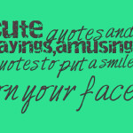 Cute quotes and sayings,amusing quotes to put a smile on your face