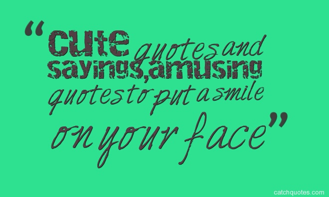 cute quotes,short cute quotes,cute sayings,cute love quotes,funny cute quotes,cute quotes about life