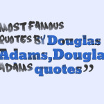 Most famous quotes by Douglas Adams,Douglas Adams quotes