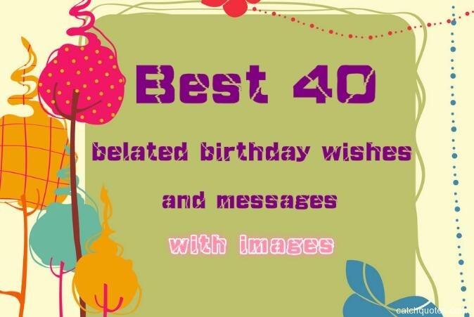 Best 40 belated birthday wishes and messages with images