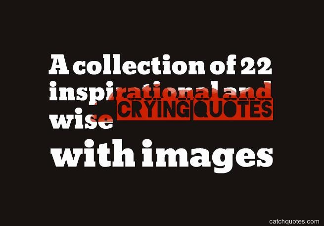 Collection Of Inspiring Quotes: A Collection Of 22 Inspirational And Wise Crying Quotes
