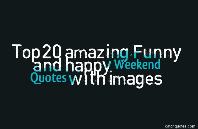 Top 20 Amazingfunny And Happy Weekend Quotes With Images