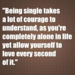 Being single takes a lot of courage to understand