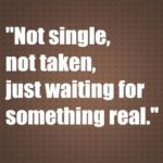 Not single,not taken,just waiting for something real