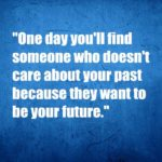 someone who doesn't care about your past because they want to be your future