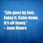 Life goes by fast. Enjoy it. Calm down. It's all funny