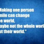 Making one person smile can change the world