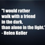 I would rather walk with a friend in the dark,than alone in the light