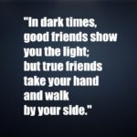 In dark times,good friends show you the light