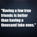 Having a few true friends is better than having a thousand fake ones
