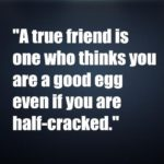 A true friend is one who thinks you are a good egg even if you are half-cracked
