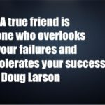 A true friend is one who overlooks your failures