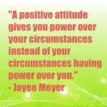 A positive attitude gives you power over your circumstances