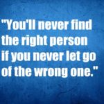You'll never find the right person if you never let go of the wrong one