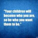 Your children will become who you are,so be who you want them to be