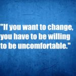 If you want to change,you have to be willing to be uncomfortable