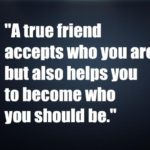 A true friend accepts who you are,but also helps you to become who you should be