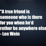 A true friend is someone who is there for you when he'd rather be anywhere else