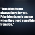 Fake friends only appear when they need something from you