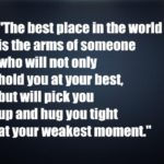 The best place in the world is the arms of someone who will not only hold you at your best