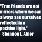True friends are not mirrors where we can always see ourselves reflected in a positive light
