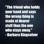 The friend who holds your hand and says the wrong thing is made of dearer stuff than the one who stays away