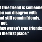 A true friend is someone you can disagree with and still remain friends